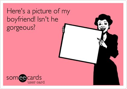 Funny Breakup Ecard: Here's a picture of my boyfriend! Isn't he gorgeous?