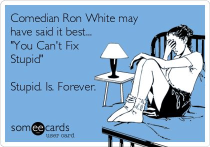 Comedian Ron White may have said it best... 'You Can't Fix Stupid' Stupid. Is. Forever.