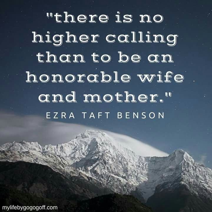 There is no higher calling than to be an honorable wife and mother. -Ezra Taft Benson