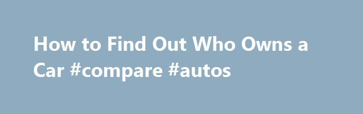 How to Find Out Who Owns a Car #compare #autos http://netherlands.remmont.com/how-to-find-out-who-owns-a-car-compare-autos/  #find a car # How to Find Out Who Owns a Car Promoted by Go to your local Department of Motor Vehicles (DMV). If you know the VIN number of the car, you can fill out a form to officially request information about the car's current owner. However, in accordance with the Drivers Privacy Protection Act, the DMV can only release the information if your inquiry concerns a…