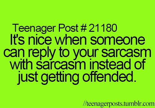 Teenager Post #21180 - It's nice when someone can reply to your sarcasm with sarcasm instead of just getting offended. ~ How true!