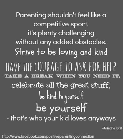 Parenting shouldn't feel like a competitive sport, it's plenty challenging without any added obstacles. Strive to be loving and kind. Have the courage to ask for help. Take a break when you need it, celebrate all the great stuff, be kind to yourself. Be yourself. That's who your kid loves anyways.