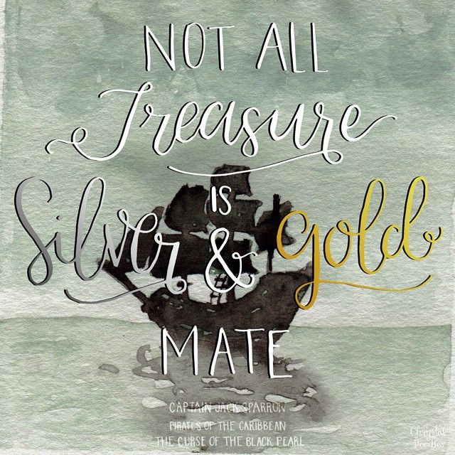 """Day 37/100 - Pirates of the Caribbean Quote """"Not all treasure is silver and gold, mate."""" -Captain Jack Sparrow 