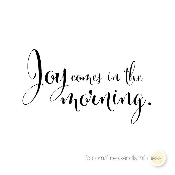 Joy comes in the morning…