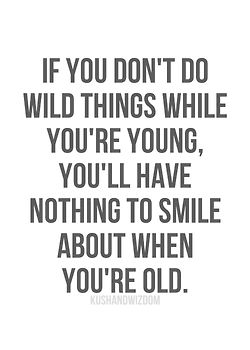 I did LOTS of wild things with NO regrets :)