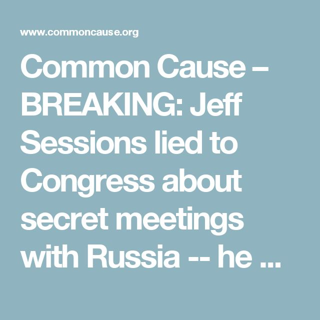 Common Cause – BREAKING: Jeff Sessions lied to Congress about secret meetings with Russia -- he must resign
