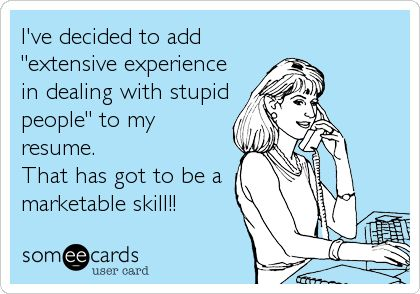 """I've decided to add """"extensive experience in dealing with stupid people"""" to my resume. That has got to be a marketable skill!! 