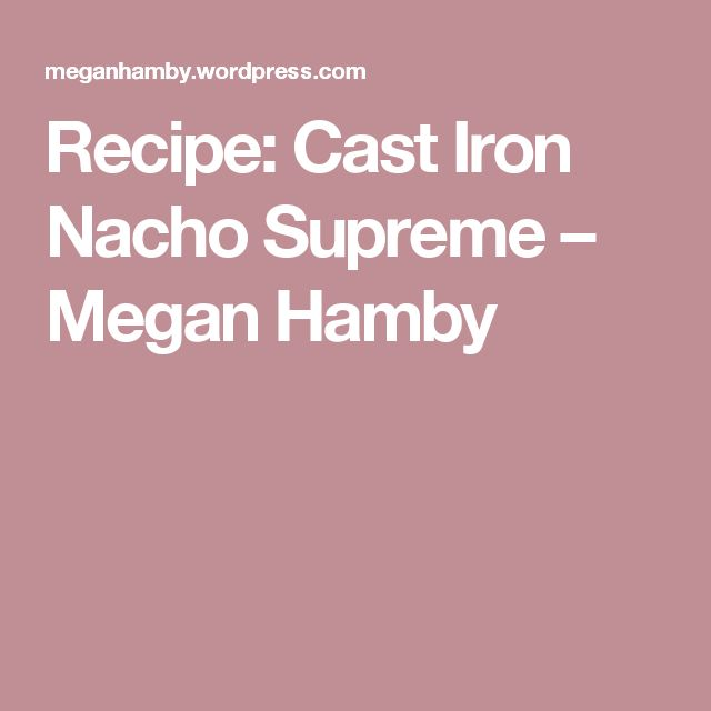 Recipe: Cast Iron Nacho Supreme – Megan Hamby