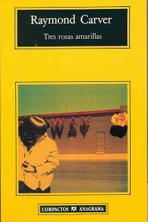 'Tres rosas amarillas', Raymond Carver. Cotidianidad abrumadora, dramática normalidad, personajes corrientes que se deslizan hacia su ruina
