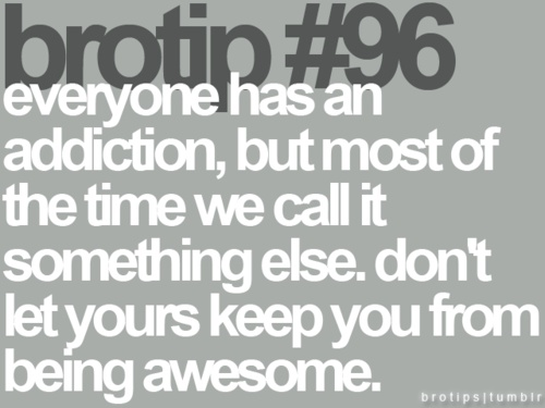 everyone has an addiction, but most of the time we call it something else.  don't let yours keep you from being awesome.: Brotipps 3, Bro Tips, Brotip 96, Awesome, Brotips, Bro Board, Thought, Addiction, True