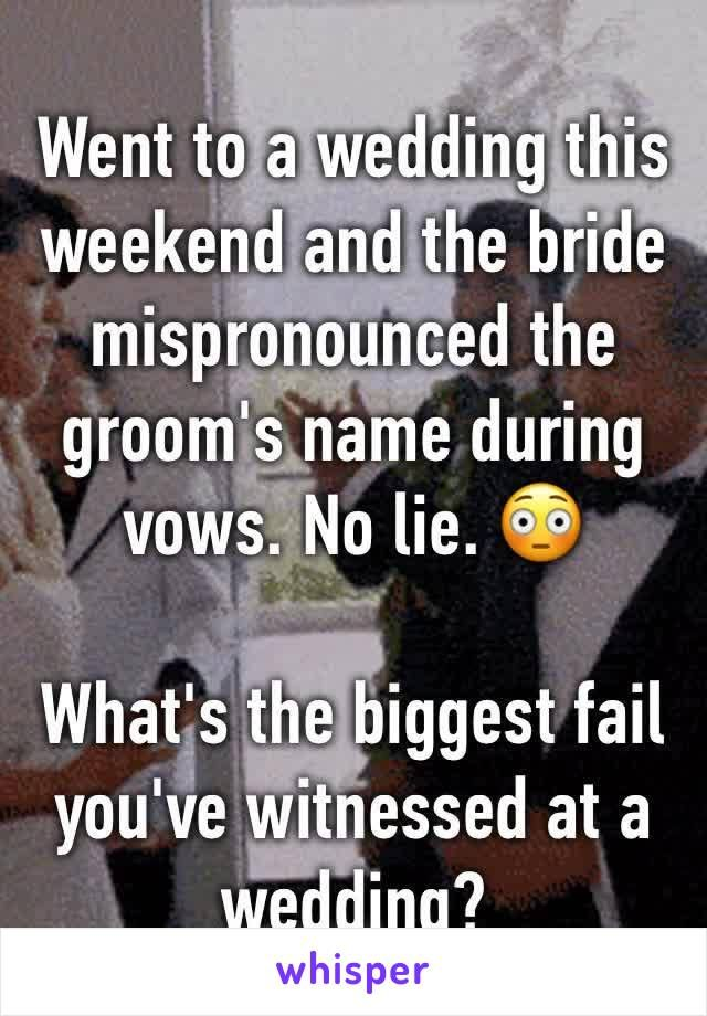 Went to a wedding this weekend and the bride mispronounced the groom's name during vows. No lie.   What's the biggest fail you've witnessed at a wedding?