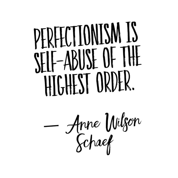 """""""Perfectionism is self-abuse of the highest order."""" - Anne Wilson Schaef"""