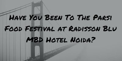 Have You Been To The Parsi Food Festival at Radisson Blu MBD Hotel Noida?