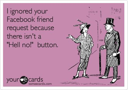 """I ignored your Facebook friend request because there isn't a """"Hell no!"""" button. 