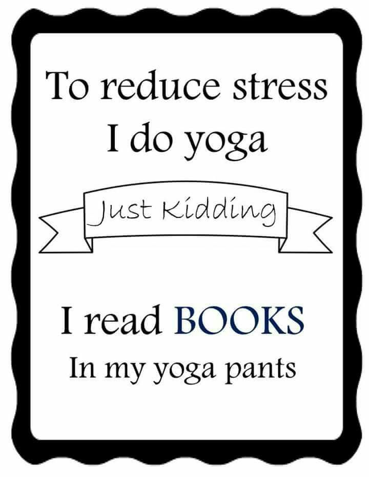 To reduce stress I do yoga. Just kidding. I read books in my yoga pants.