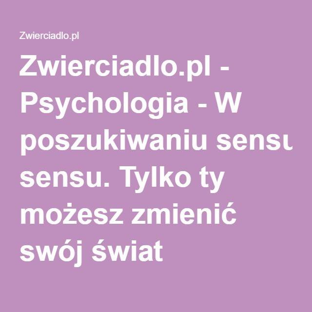 Zwierciadlo.pl - Psychologia - W poszukiwaniu sensu. Tylko ty możesz zmienić swój świat