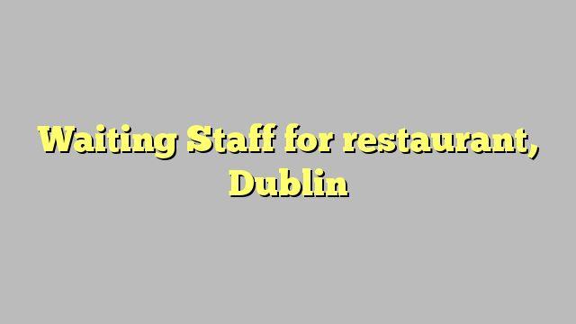 Waiting Staff for restaurant, Dublin