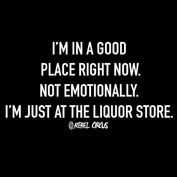 I'm in a good place right now.  Not emotionally.  I'm just at the liquor store.