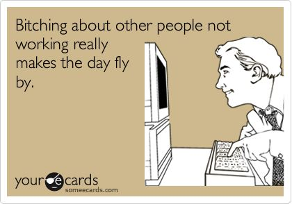 Bitching about other people not working really makes the day fly by.