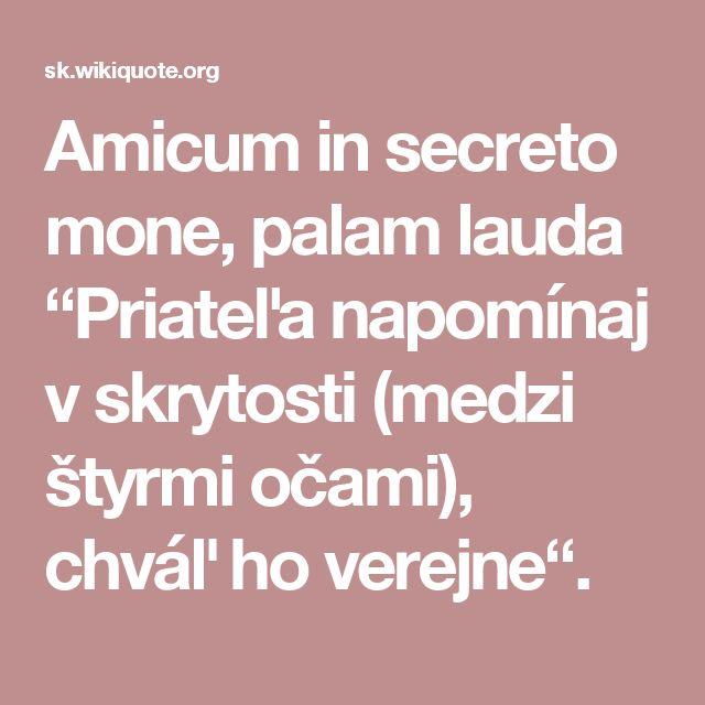 """Amicum in secreto mone, palam lauda """"Priateľa napomínaj v skrytosti (medzi štyrmi očami), chváľ ho verejne""""."""