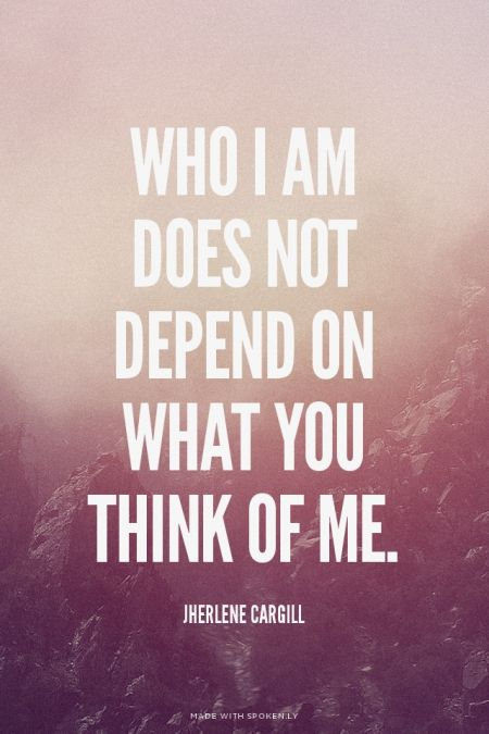 Who I am does not depend on what you think of me. - Jherlene Cargill | Jherlene made this with Spoken.ly