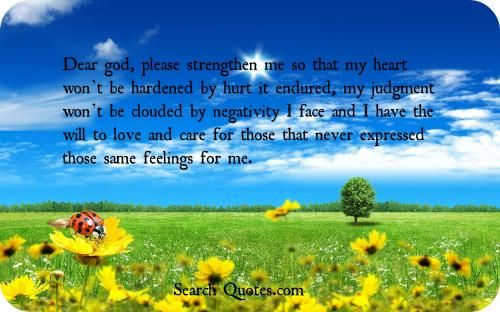 Dear god, please strengthen me so that my heart wont be hardened by hurt it endured, my judgment wont be clouded by negativity I face and I ...
