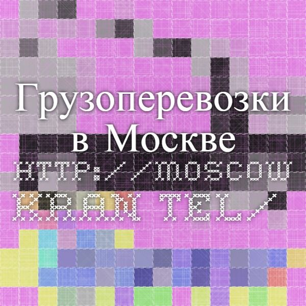 Грузоперевозки в Москве http://moscow.kran.tel/