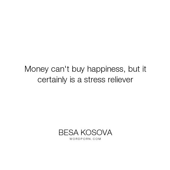 """Besa Kosova - """"Money can't buy happiness, but it certainly is a stress reliever"""". inspirational, happiness, money, stress-relief"""