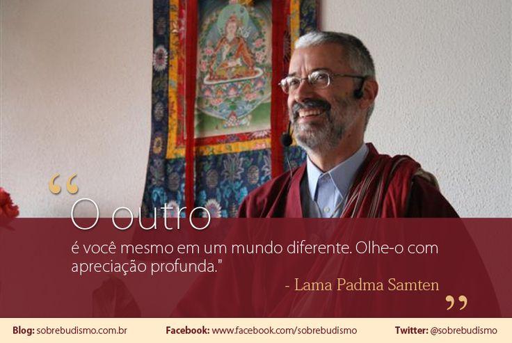 """""""O outro é você mesmo em um mundo diferente. Olhe-o com apreciação profunda."""" Lama Padma Samten - Veja mais sobre Espiritualidade & Autoconhecimento em: http://sobrebudismo.com.br/"""