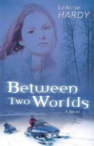 """""""Between Two Worlds: A Novel"""" by LeAnne Hardy 