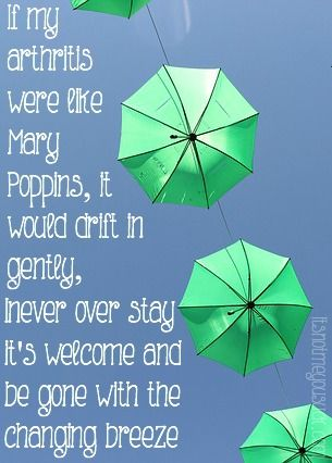 If My Seronegative Arthritis Was Like Mary Poppins...If my arthritis were like Mary Poppins, it would drift in gently, never over stay it's welcome and be gone with the changing breeze