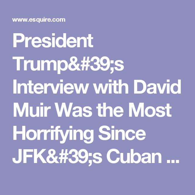 President Trump's Interview with David Muir Was the Most Horrifying Since JFK's Cuban Missile Crisis Address