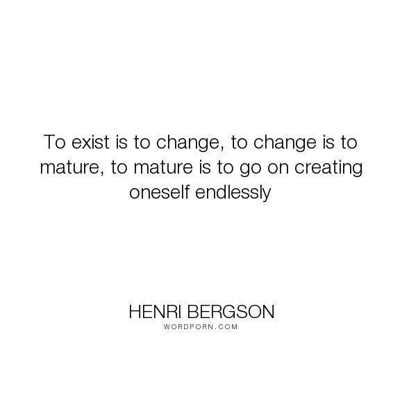 """Henri Bergson - """"To exist is to change, to change is to mature, to mature is to go on creating oneself..."""". philosophy, henry-bergson"""