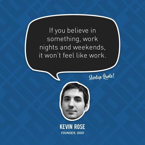 """""""Se você acredita em alguma coisa, o trabalho durante as noites e finais de semana não vai parecer trabalho"""". Kevin Rose."""