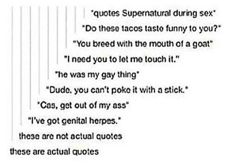 "They are all actual quotes. There's ""Do these tacos taste funny to you?"" -Dean Winchester, Season 3 Episode 11 ""Mystery Spot"", ""You breed with the mouth of a goat,"" -Castiel, Season 5 Episode 17 ""99 Problems"", ""I need you to let me touch it,"" -Castiel, Season 6 Episode 18 ""Frontierland"", ""He was my gay thing,"" -Dean Winchester, Season 8 Episode 13 ""Everybody Hates Hitler"", ""Cas, get outta my azz!"" -Dean Winchester, Season 6 Episode 19 ""Mommy Dearest"", and ""I've got genital herpes,"" -Sam…"