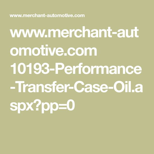 www.merchant-automotive.com 10193-Performance-Transfer-Case-Oil.aspx?pp=0