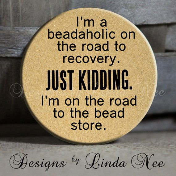 "I'm a beadaholic on the road to recovery. Just kidding. I'm on the road to the bead store. on Tan Quotes - 1.5"" Pinback Button"