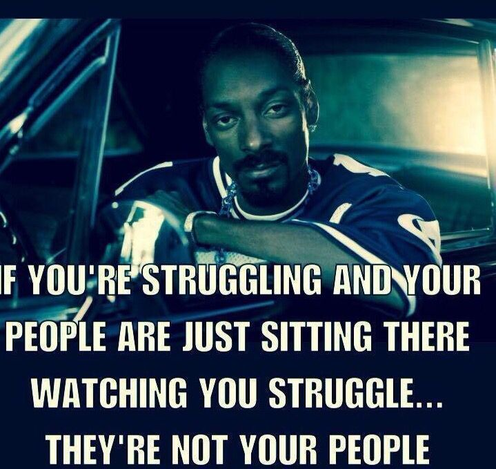 If your're struggling and your people are just sitting there watching you struggle They're not your people