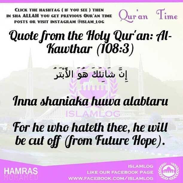 #qurantimebyislamlog Quote from the Holy Qur'an: Al-Kawthar (108:3) ﺇﻥ ﺷﺎﻧﺌﻚ ﻫﻮ اﻷﺑﺘﺮ Inna shaniaka huwa alabtaru For he who hateth thee he will be cut off (from Future Hope). - http://on.fb.me/1FcEBVz - - http://on.fb.me/1FcEBVz -