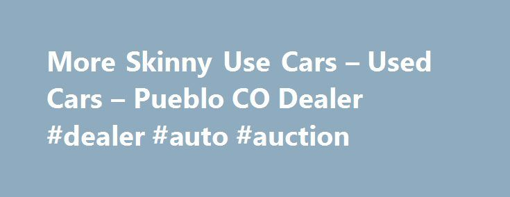 More Skinny Use Cars – Used Cars – Pueblo CO Dealer #dealer #auto #auction http://nigeria.remmont.com/more-skinny-use-cars-used-cars-pueblo-co-dealer-dealer-auto-auction/  #used cars and trucks # More Skinny Use Cars – Pueblo CO, 81003 Late model low milege used cars and trucks. Over 75 years trusted family owned store. More Skinny Use Cars – Pueblo Used Cars, Used Pickup Trucks Serving Colorado Springs Denver Welcome to More Skinny Use Cars of Pueblo CO. Our dealership is located near…