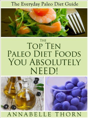 The Top 10 Paleo Diet Foods You Absolutely Need (The Everyday Paleo Diet Guide) by Annabelle Thorn. $1.12
