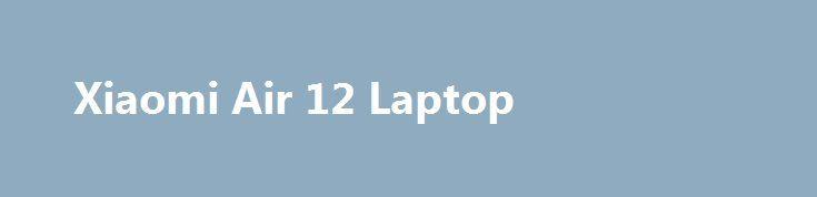 Xiaomi Air 12 Laptop Xiaomi Air 12 Laptop Promo codes for Gearbest: http://lyvi.ru/buy_goods/xiaomi-air-12-laptop/ {{AutoHashTags}}