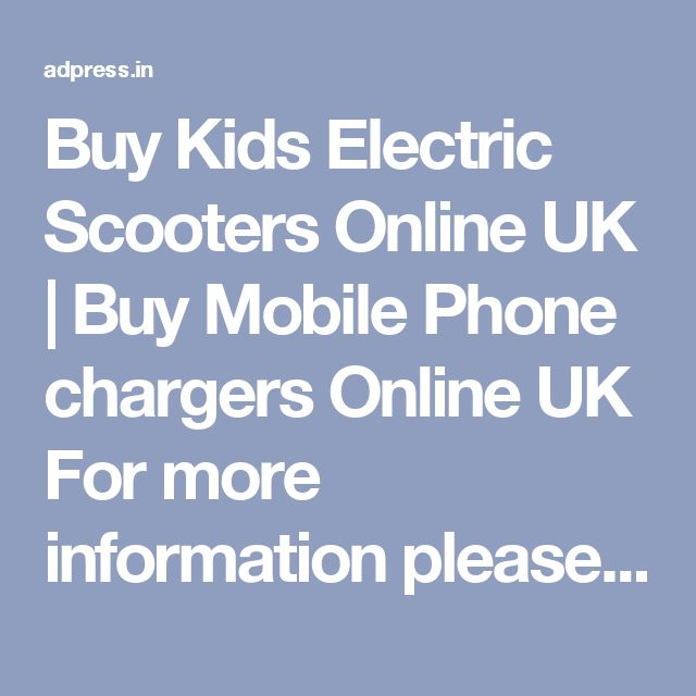 Buy Kids Electric Scooters Online UK | Buy Mobile Phone chargers Online UK For more information please click @  https://www.atronics.co.uk/