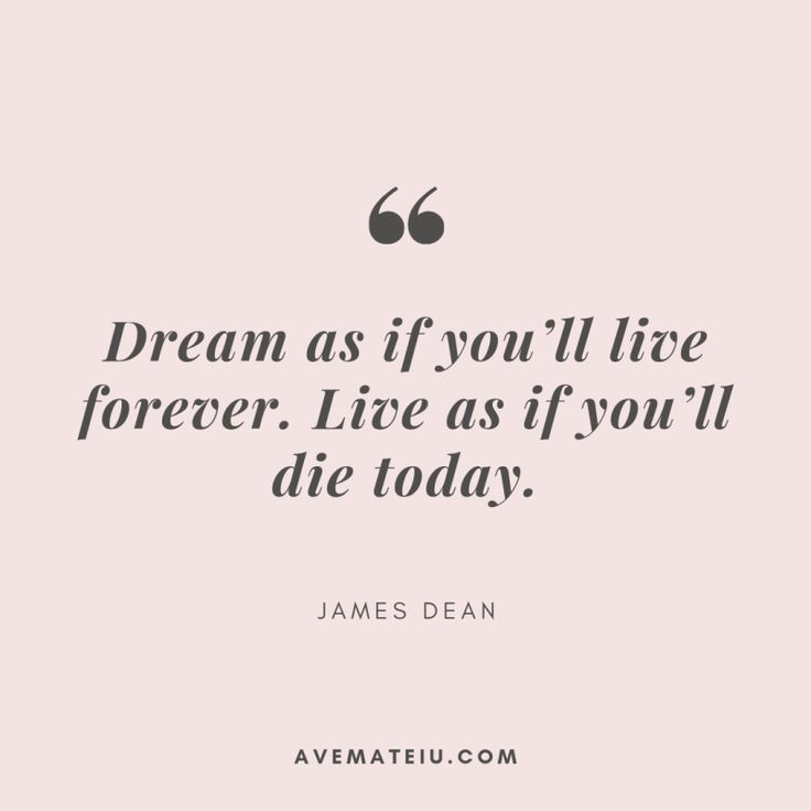 Dream as if you'll live forever. Live as if you'll die today. – James Dean Quote 319