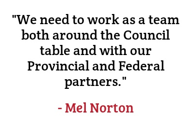"""""""We need to work as a team both around the Council table and with our Provincial and Federal partners."""" - Mel Norton"""