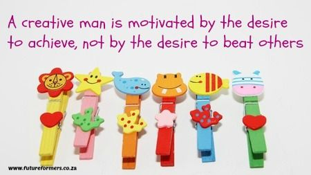 A Creative man is motivated by the desire to achieve, not by the desire to bet others