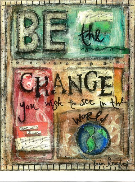 """Be the change you wish to see in the world."" Have courage!"