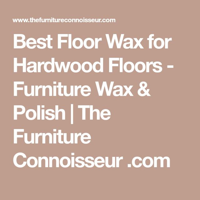 Best Floor Wax for Hardwood Floors - Furniture Wax & Polish | The Furniture Connoisseur .com