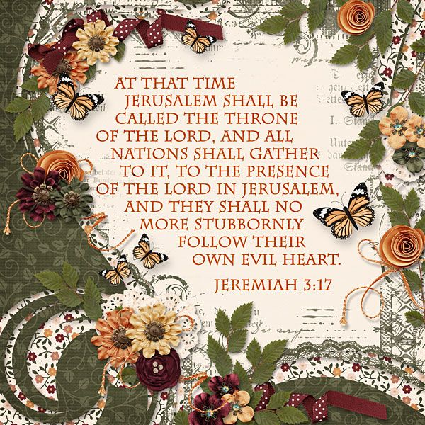 At that time Jerusalem shall be called the throne of the LORD, and all nations shall gather to it, to the presence of the LORD in Jerusalem, and they shall no more stubbornly follow their own evil heart.  Jeremiah 3:17  template: Full of Memories Vol.46 by PrelestnayaP, kit: I am Me by Oohlala Scraps