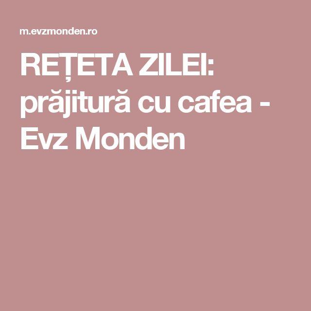 REȚETA ZILEI: prăjitură cu cafea - Evz Monden